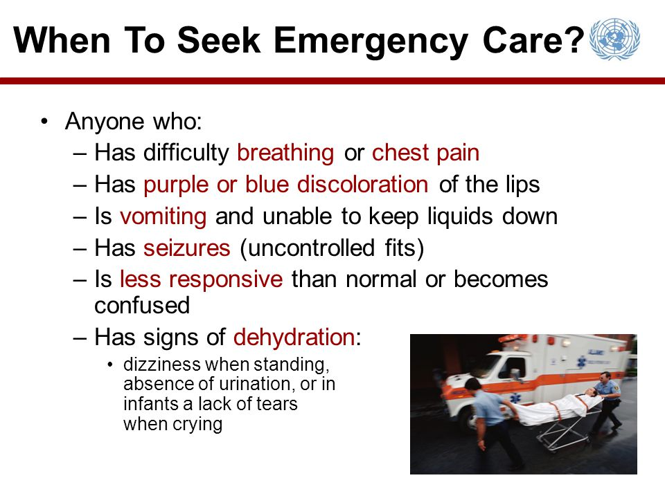 Anyone who: –Has difficulty breathing or chest pain –Has purple or blue discoloration of the lips –Is vomiting and unable to keep liquids down –Has seizures (uncontrolled fits) –Is less responsive than normal or becomes confused –Has signs of dehydration: dizziness when standing, absence of urination, or in infants a lack of tears when crying When To Seek Emergency Care?
