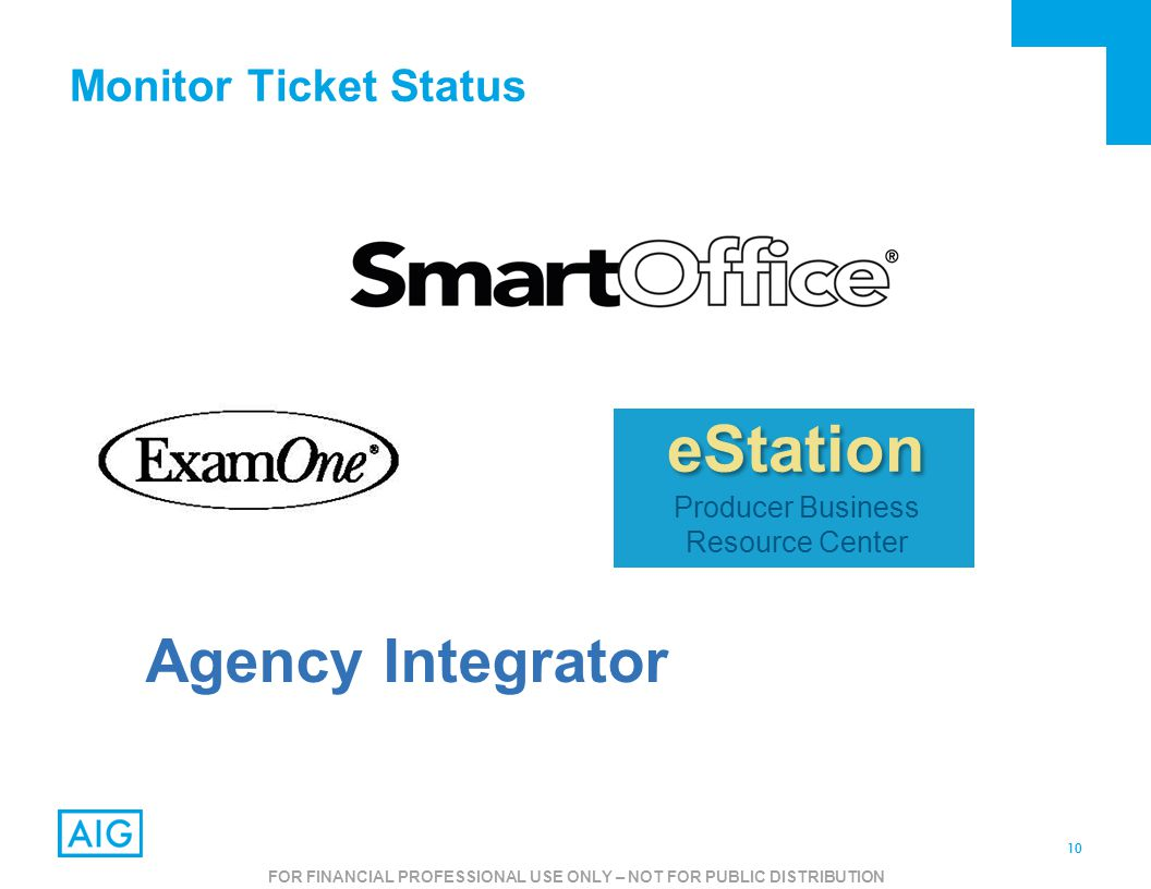 10 FOR AGENT USE ONLY – NOT FOR PUBLIC USE Monitor Ticket Status Agency Integrator eStation Producer Business Resource Center FOR FINANCIAL PROFESSIONAL USE ONLY – NOT FOR PUBLIC DISTRIBUTION