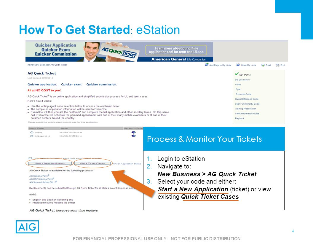 6 FOR AGENT USE ONLY – NOT FOR PUBLIC USE How To Get Started : eStation 1.Login to eStation 2.Navigate to: New Business > AG Quick Ticket 3.Select your code and either: Start a New Application (ticket) or view existing Quick Ticket Cases Process & Monitor Your Tickets FOR FINANCIAL PROFESSIONAL USE ONLY – NOT FOR PUBLIC DISTRIBUTION