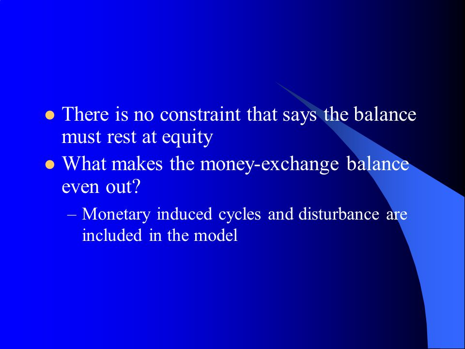 There is no constraint that says the balance must rest at equity What makes the money-exchange balance even out? –Monetary induced cycles and disturba