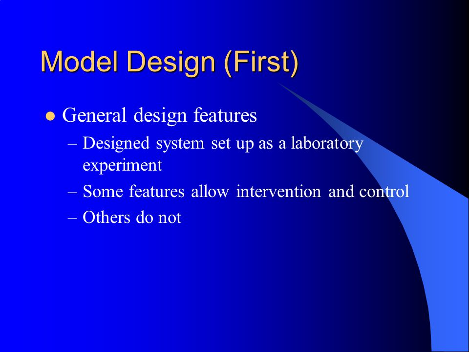 Model Design (First) General design features –Designed system set up as a laboratory experiment –Some features allow intervention and control –Others