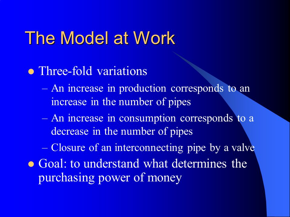 The Model at Work Three-fold variations –An increase in production corresponds to an increase in the number of pipes –An increase in consumption corre