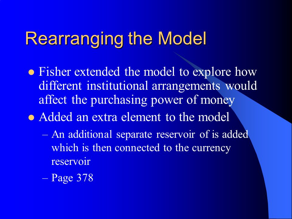 Rearranging the Model Fisher extended the model to explore how different institutional arrangements would affect the purchasing power of money Added a