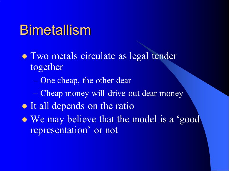 Bimetallism Two metals circulate as legal tender together –One cheap, the other dear –Cheap money will drive out dear money It all depends on the rati