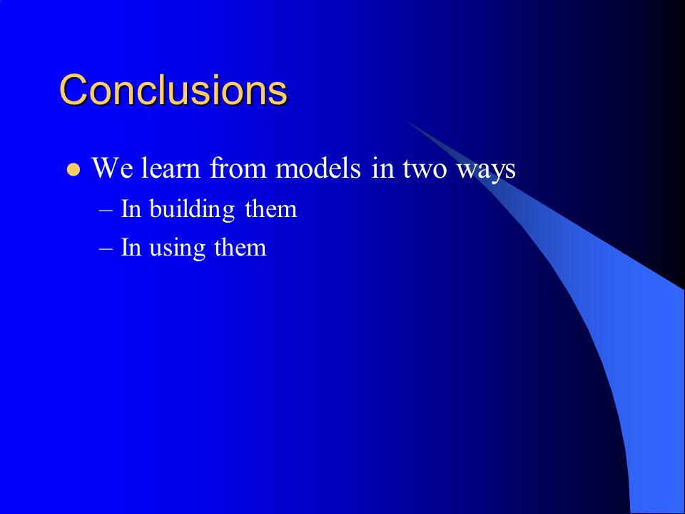 Conclusions We learn from models in two ways –In building them –In using them