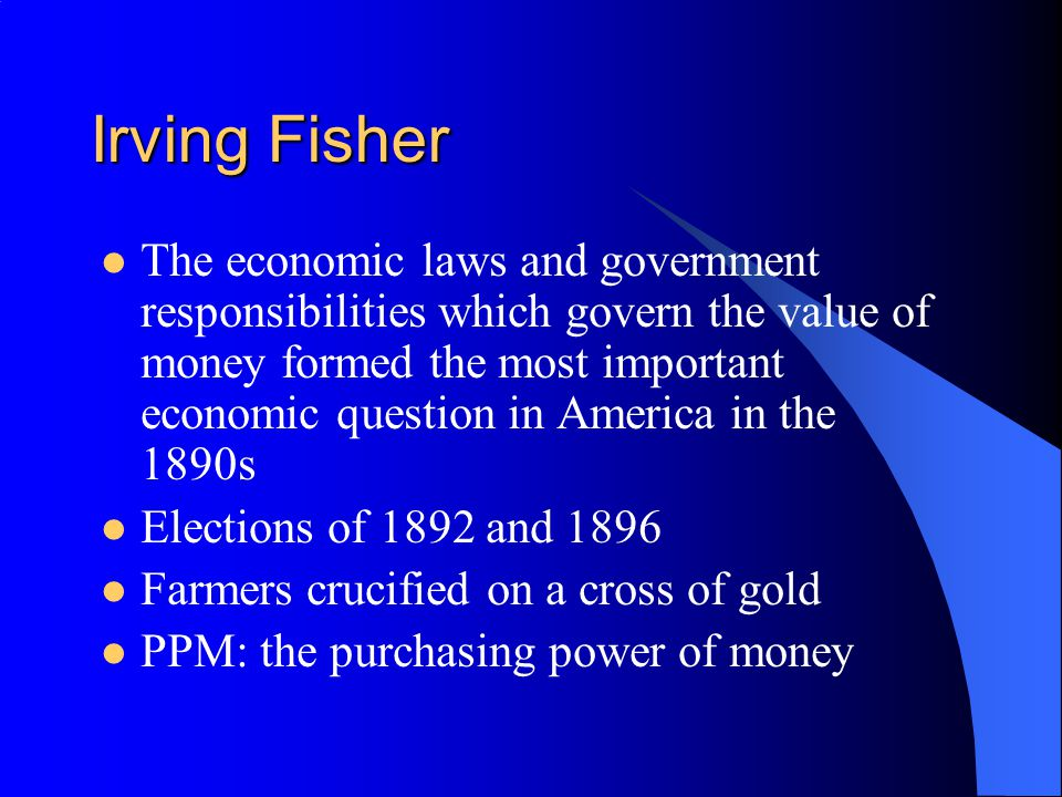 Prices The value of money is the reciprocal of the general level of prices Quantity theory of money –Double the money and you will double the prices Fisher did not see this as a policy rule PPM explored the process and show under what conditions QTM held