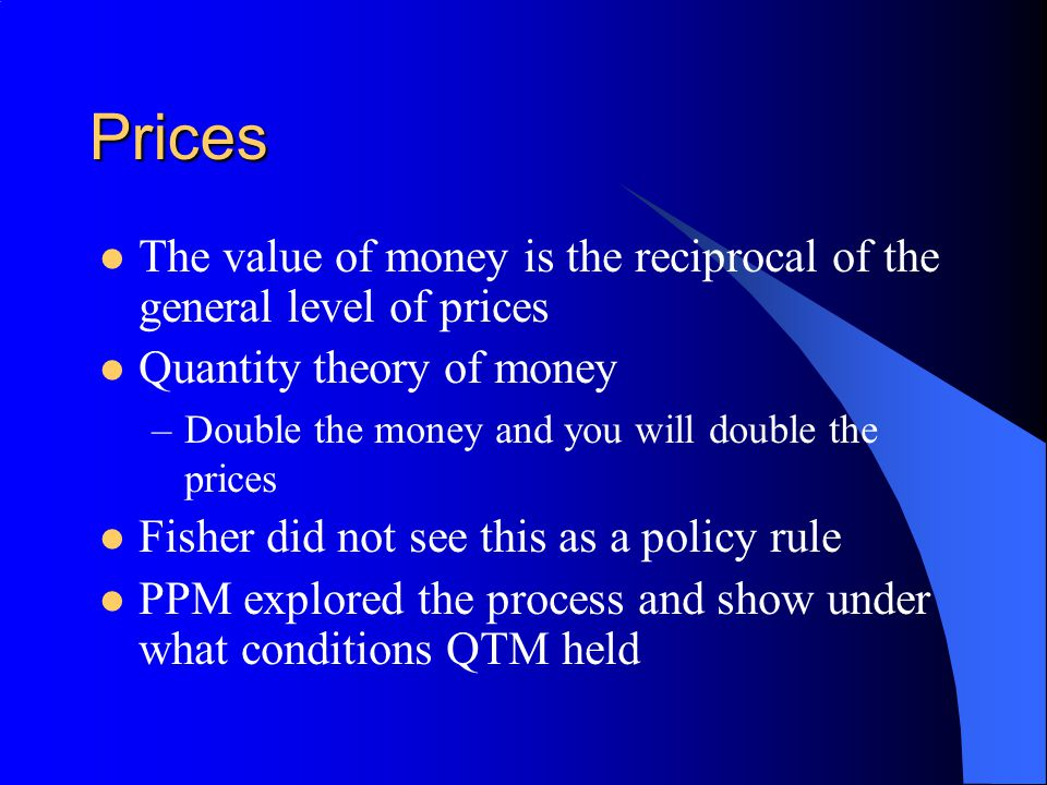 Prices The value of money is the reciprocal of the general level of prices Quantity theory of money –Double the money and you will double the prices F