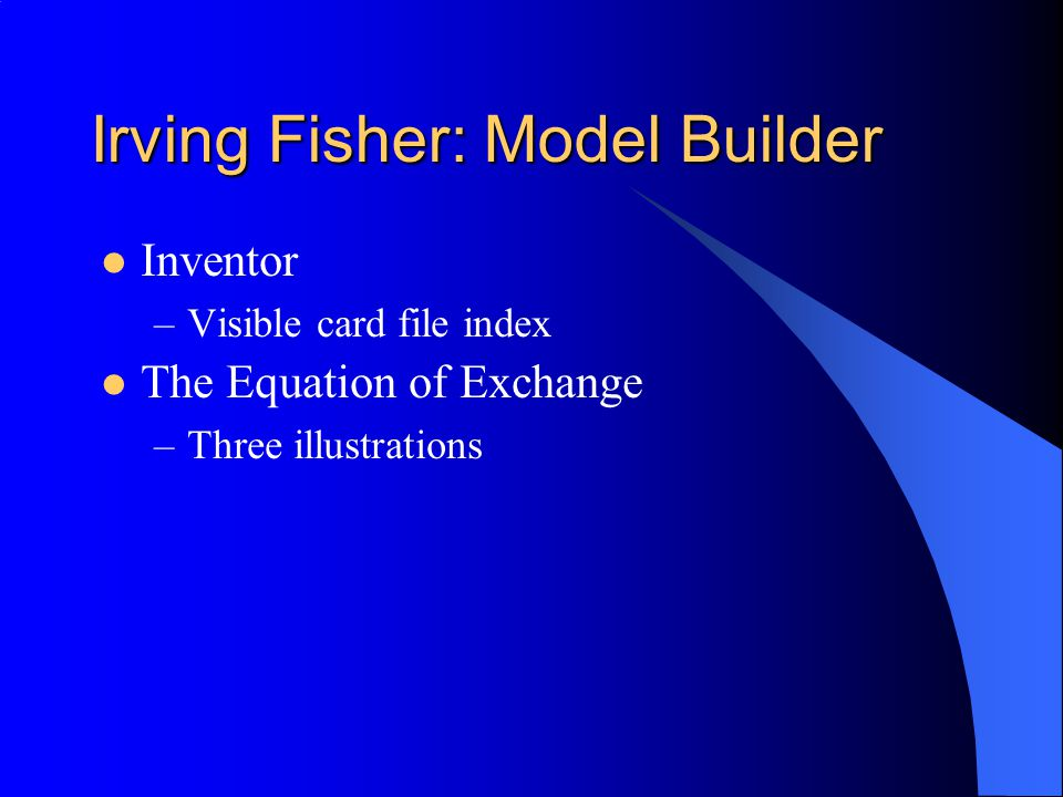 Irving Fisher: Model Builder Inventor –Visible card file index The Equation of Exchange –Three illustrations