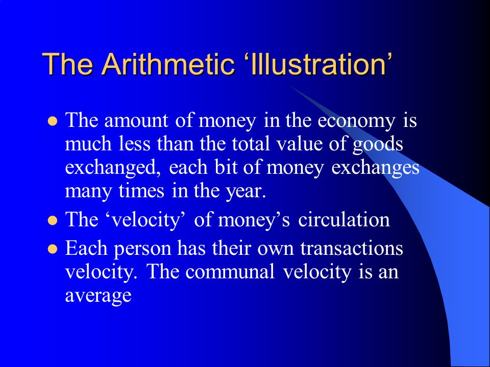 The Arithmetic 'Illustration' The amount of money in the economy is much less than the total value of goods exchanged, each bit of money exchanges man