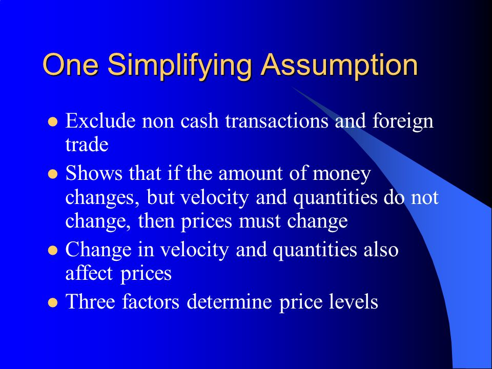 One Simplifying Assumption Exclude non cash transactions and foreign trade Shows that if the amount of money changes, but velocity and quantities do n