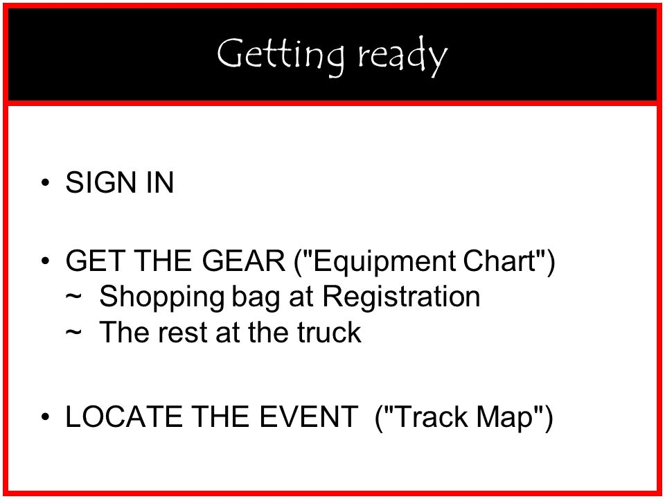 GETTING READY SIGN IN GET THE GEAR ( Equipment Chart ) ~ Shopping bag at Registration ~ The rest at the truck LOCATE THE EVENT ( Track Map ) Getting ready