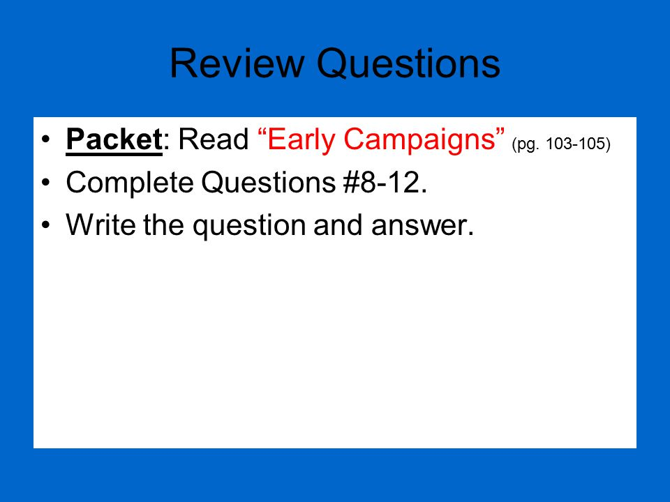 """Review Questions Packet: Read """"Early Campaigns"""" (pg. 103-105) Complete Questions #8-12. Write the question and answer."""