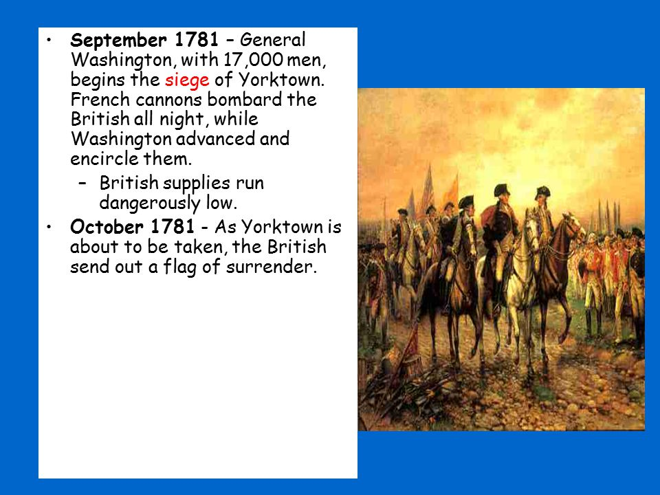 September 1781 – General Washington, with 17,000 men, begins the siege of Yorktown. French cannons bombard the British all night, while Washington adv