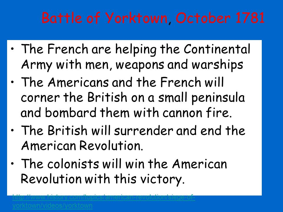 Battle of Yorktown, October 1781 The French are helping the Continental Army with men, weapons and warships The Americans and the French will corner t