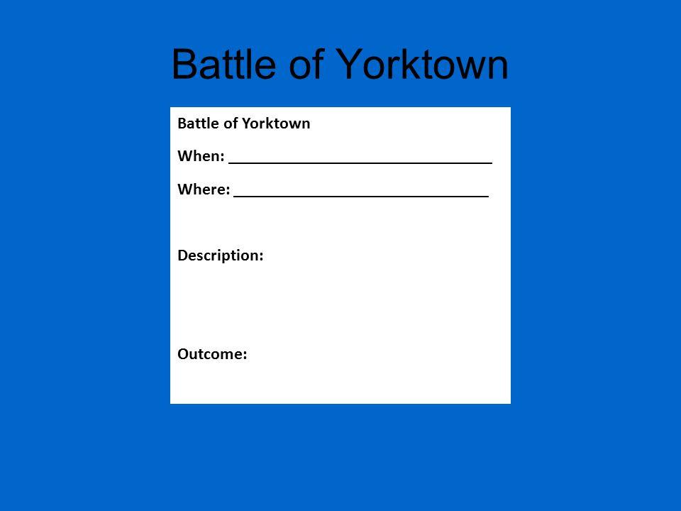 Battle of Yorktown When: _______________________________ Where: ______________________________ Description: Outcome: Battle of Yorktown