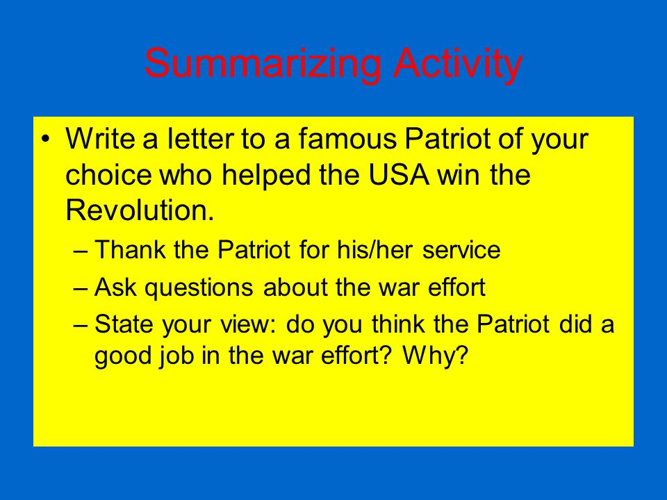 Summarizing Activity Write a letter to a famous Patriot of your choice who helped the USA win the Revolution. –Thank the Patriot for his/her service –