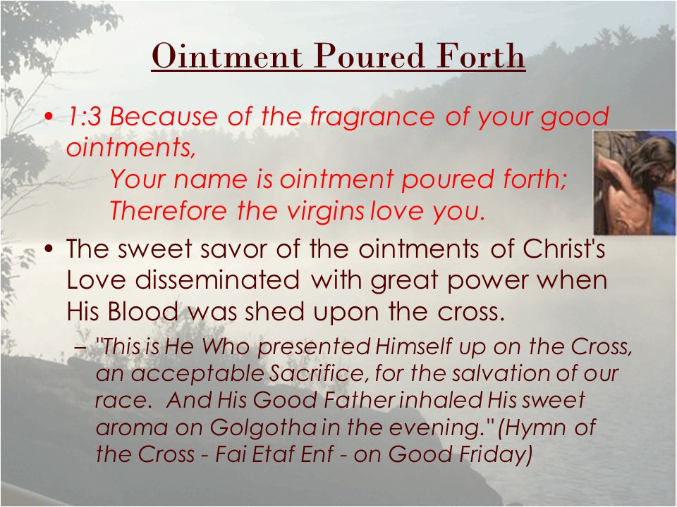 Ointment Poured Forth 1:3 Because of the fragrance of your good ointments, Your name is ointment poured forth; Therefore the virgins love you.