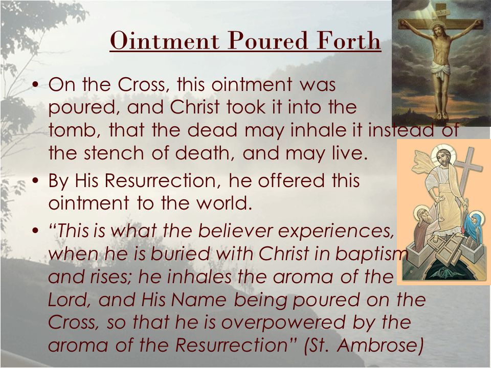 Ointment Poured Forth On the Cross, this ointment was poured, and Christ took it into the tomb, that the dead may inhale it instead of the stench of death, and may live.