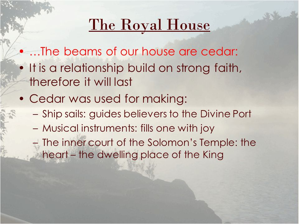The Royal House …The beams of our house are cedar: It is a relationship build on strong faith, therefore it will last Cedar was used for making: –Ship sails: guides believers to the Divine Port –Musical instruments: fills one with joy –The inner court of the Solomon's Temple: the heart – the dwelling place of the King