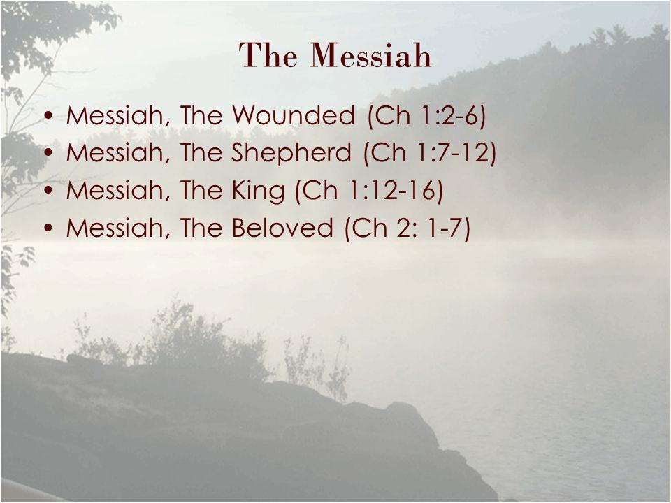 The Messiah Messiah, The Wounded (Ch 1:2-6) Messiah, The Shepherd (Ch 1:7-12) Messiah, The King (Ch 1:12-16) Messiah, The Beloved (Ch 2: 1-7)