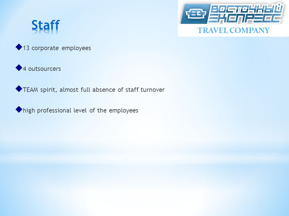  13 corporate employees  4 outsourcers  TEAM spirit, almost full absence of staff turnover  high professional level of the employees TRAVEL COMPANY