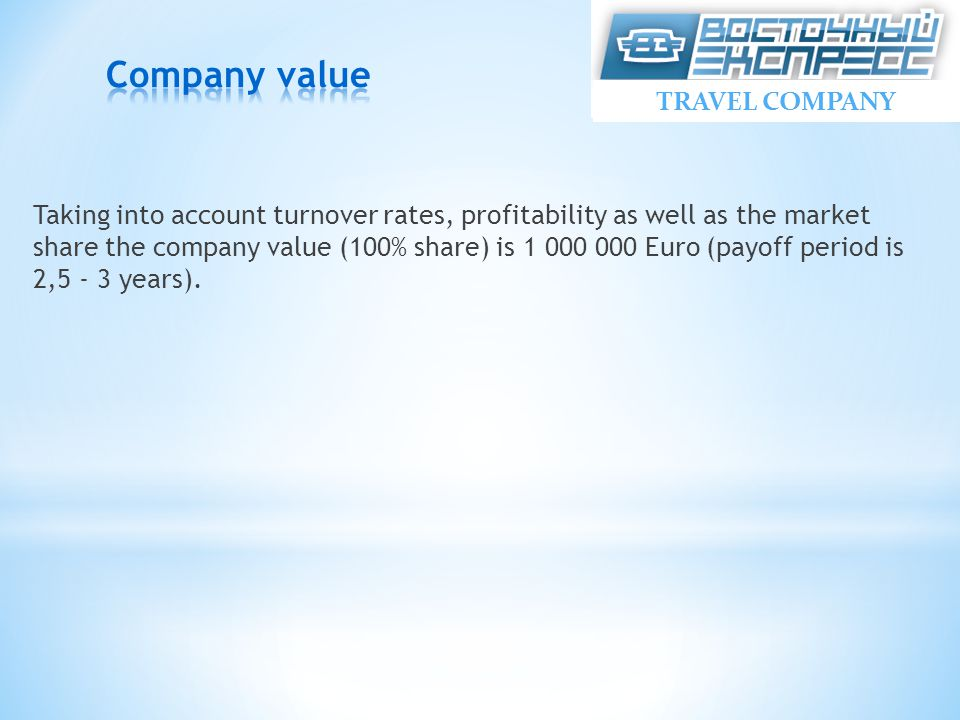 Taking into account turnover rates, profitability as well as the market share the company value (100% share) is 1 000 000 Euro (payoff period is 2,5 - 3 years).