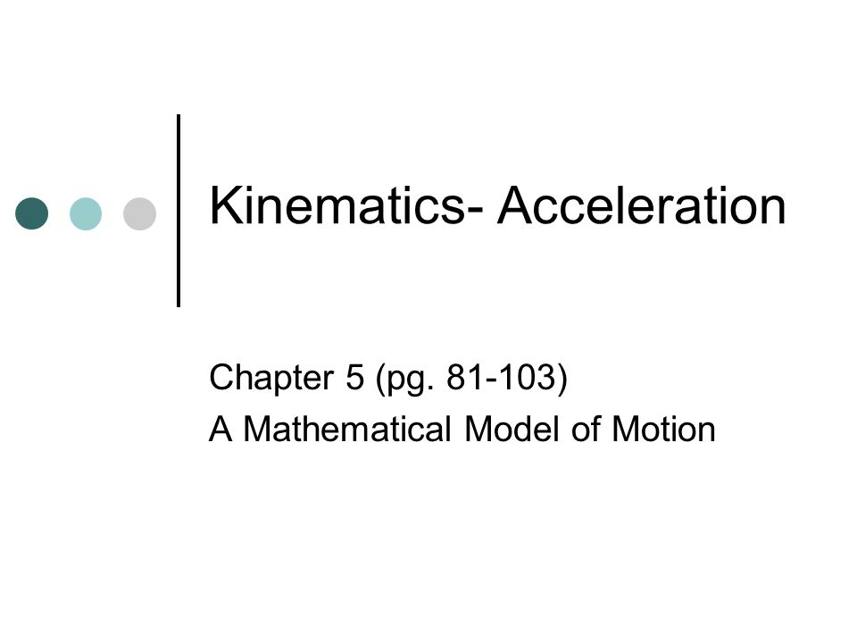 Kinematics- Acceleration Chapter 5 (pg. 81-103) A Mathematical Model of Motion