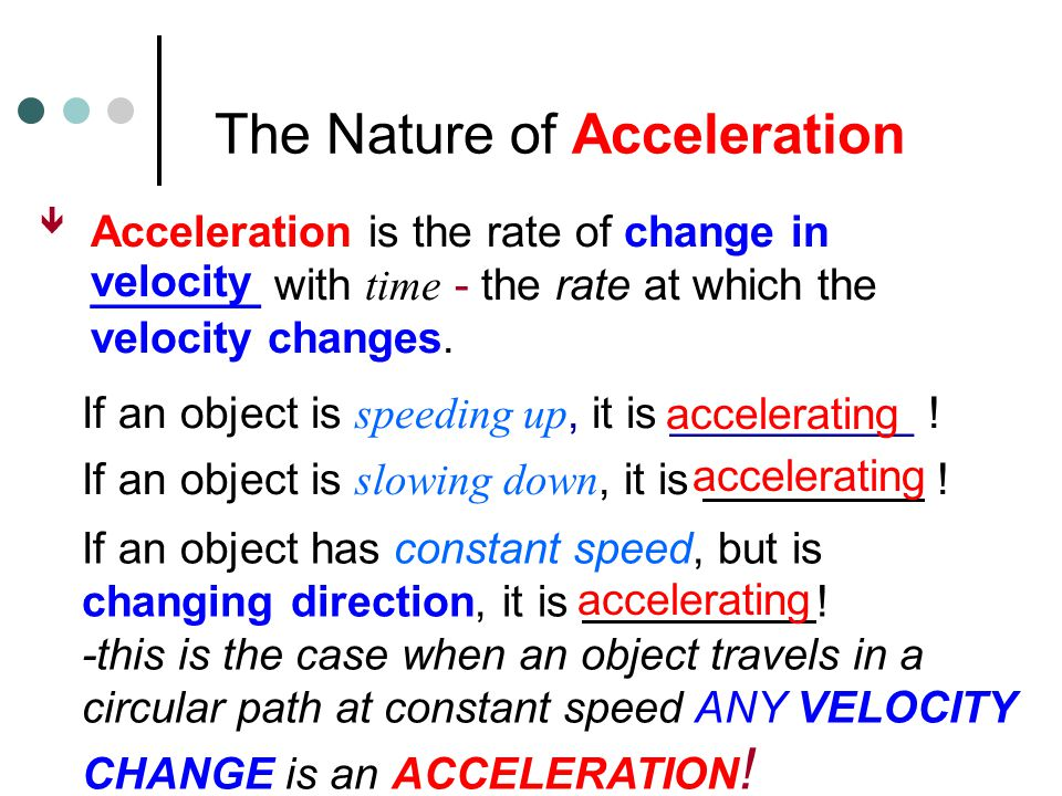 The Nature of Acceleration  Acceleration is the rate of change in _______ with time - the rate at which the velocity changes.