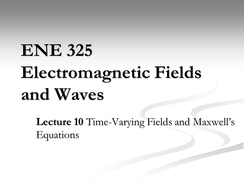 ENE 325 Electromagnetic Fields and Waves Lecture 10 Time-Varying Fields and Maxwell's Equations