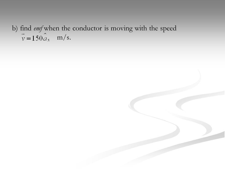 b) find emf when the conductor is moving with the speed m/s.