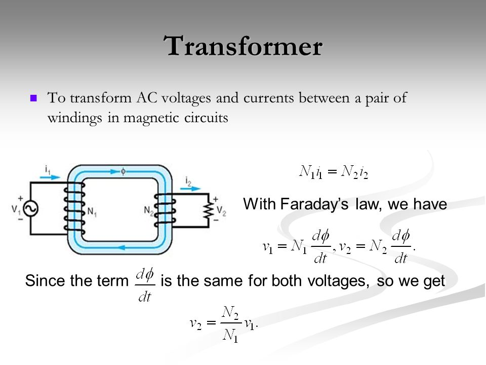 Transformer To transform AC voltages and currents between a pair of windings in magnetic circuits With Faraday's law, we have Since the term is the sa
