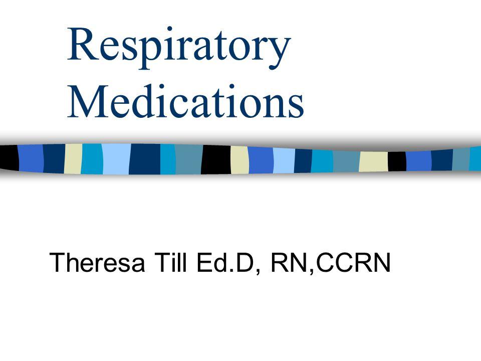 Respiratory Medications Theresa Till Ed.D, RN,CCRN
