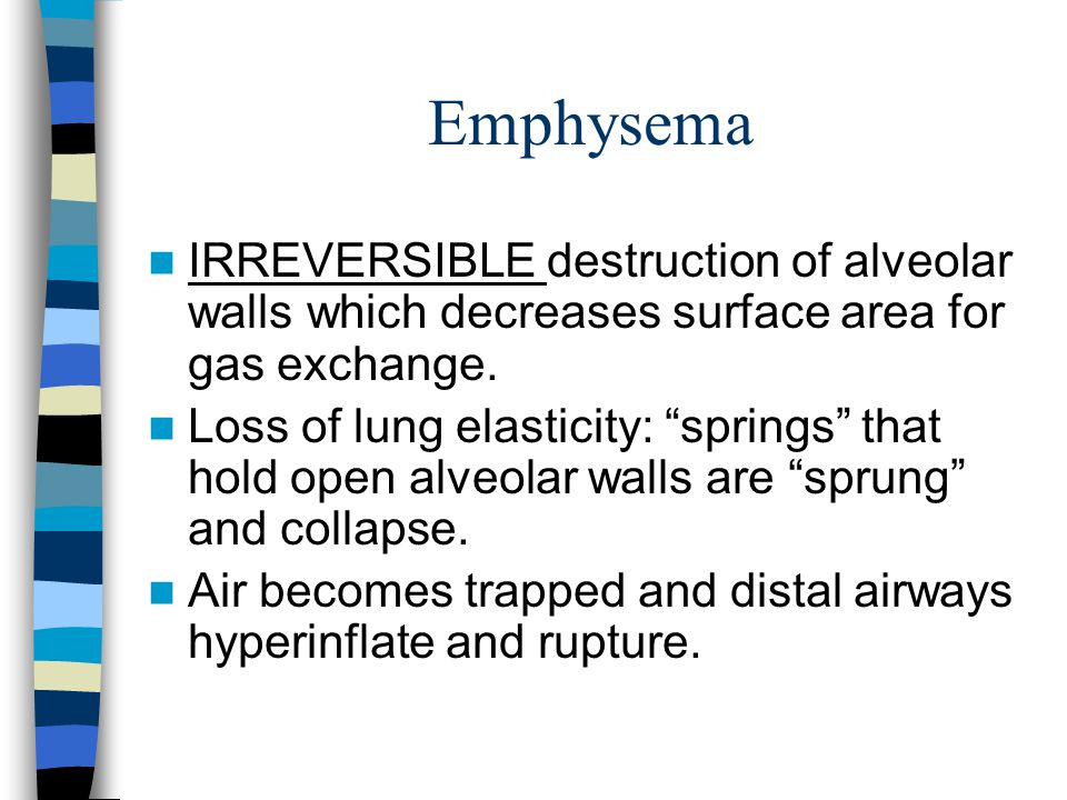 Emphysema IRREVERSIBLE destruction of alveolar walls which decreases surface area for gas exchange.
