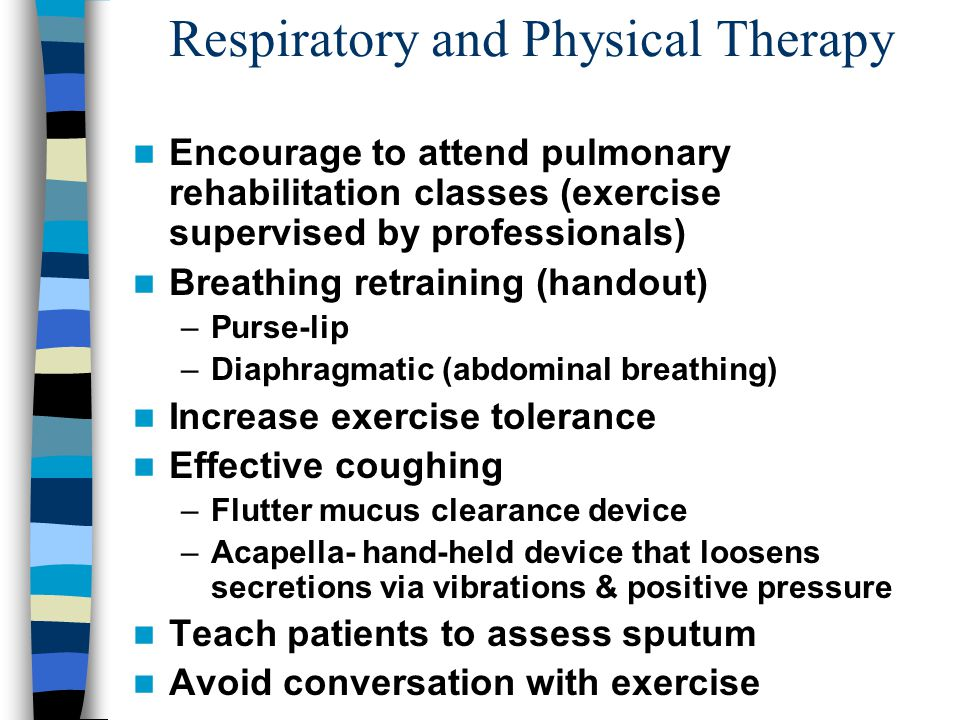 Respiratory and Physical Therapy Encourage to attend pulmonary rehabilitation classes (exercise supervised by professionals) Breathing retraining (handout) –Purse-lip –Diaphragmatic (abdominal breathing) Increase exercise tolerance Effective coughing –Flutter mucus clearance device –Acapella- hand-held device that loosens secretions via vibrations & positive pressure Teach patients to assess sputum Avoid conversation with exercise