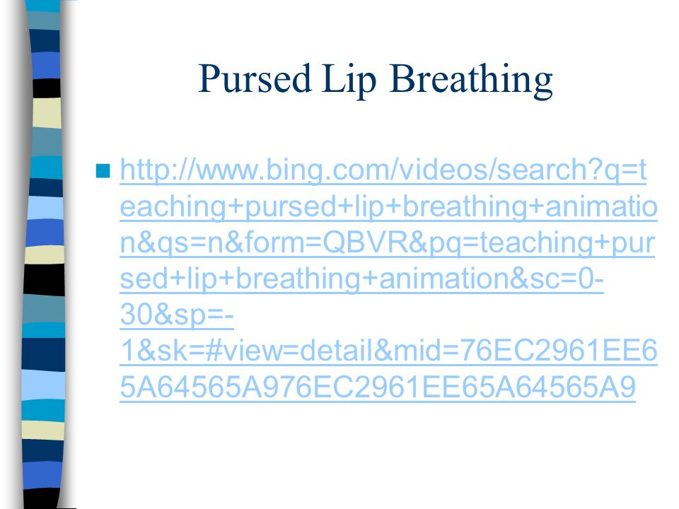 Pursed Lip Breathing http://www.bing.com/videos/search?q=t eaching+pursed+lip+breathing+animatio n&qs=n&form=QBVR&pq=teaching+pur sed+lip+breathing+animation&sc=0- 30&sp=- 1&sk=#view=detail&mid=76EC2961EE6 5A64565A976EC2961EE65A64565A9 http://www.bing.com/videos/search?q=t eaching+pursed+lip+breathing+animatio n&qs=n&form=QBVR&pq=teaching+pur sed+lip+breathing+animation&sc=0- 30&sp=- 1&sk=#view=detail&mid=76EC2961EE6 5A64565A976EC2961EE65A64565A9