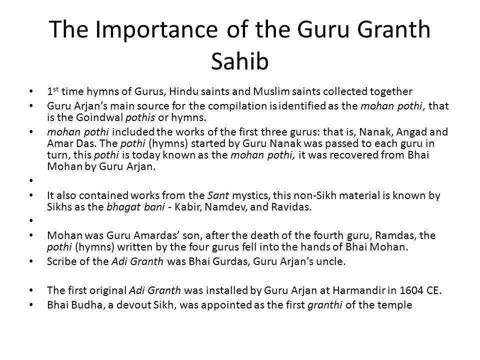 The Importance of the Guru Granth Sahib 1 st time hymns of Gurus, Hindu saints and Muslim saints collected together Guru Arjan's main source for the compilation is identified as the mohan pothi, that is the Goindwal pothis or hymns.