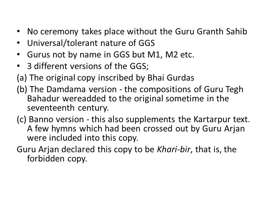 No ceremony takes place without the Guru Granth Sahib Universal/tolerant nature of GGS Gurus not by name in GGS but M1, M2 etc. 3 different versions o