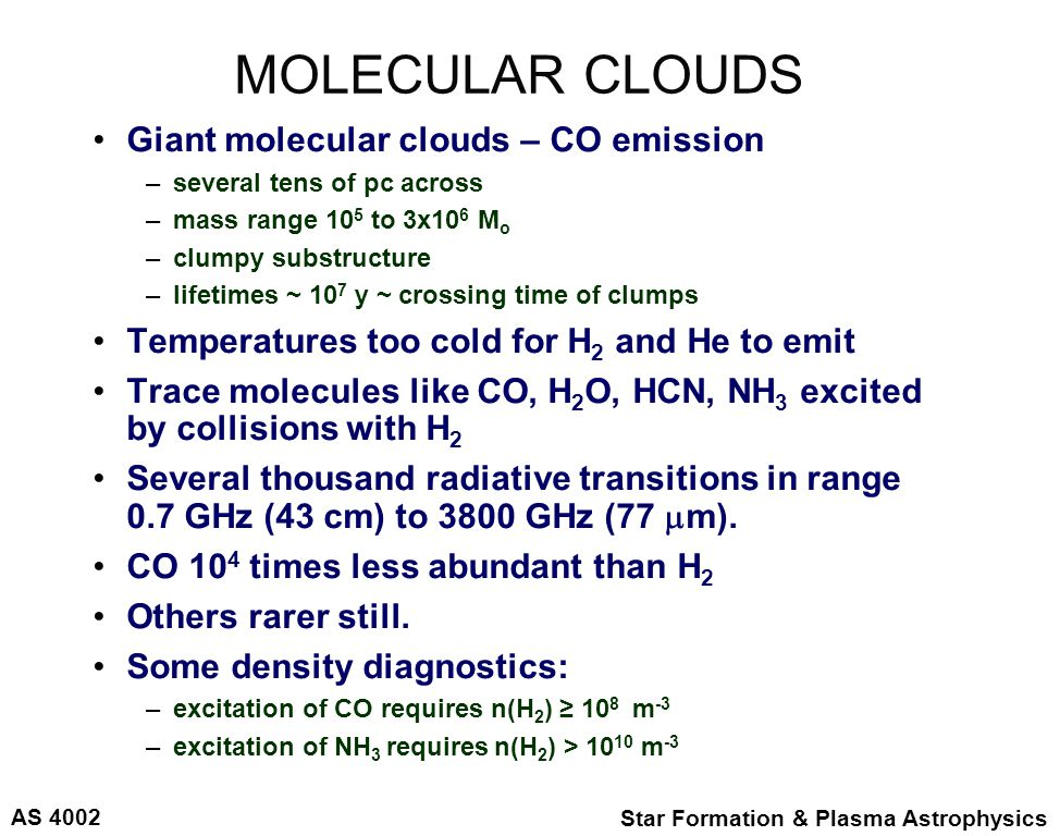 AS 4002 Star Formation & Plasma Astrophysics MOLECULAR CLOUDS Giant molecular clouds – CO emission –several tens of pc across –mass range 10 5 to 3x10 6 M o –clumpy substructure –lifetimes ~ 10 7 y ~ crossing time of clumps Temperatures too cold for H 2 and He to emit Trace molecules like CO, H 2 O, HCN, NH 3 excited by collisions with H 2 Several thousand radiative transitions in range 0.7 GHz (43 cm) to 3800 GHz (77  m).