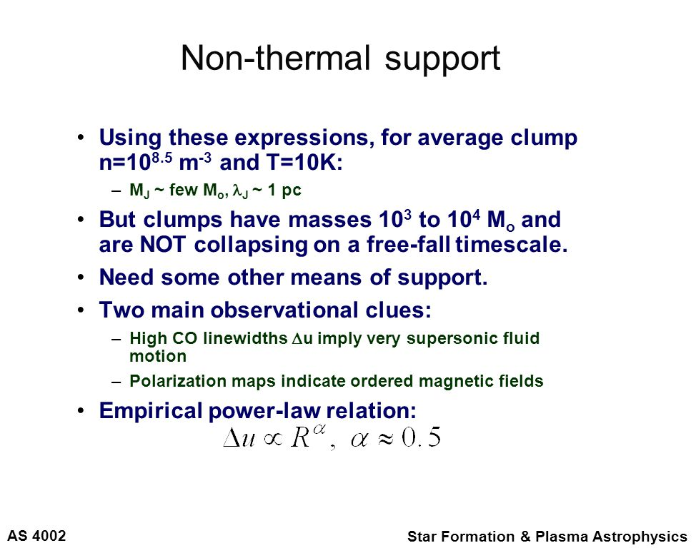 AS 4002 Star Formation & Plasma Astrophysics Non-thermal support Using these expressions, for average clump n=10 8.5 m -3 and T=10K: –M J ~ few M o, J ~ 1 pc But clumps have masses 10 3 to 10 4 M o and are NOT collapsing on a free-fall timescale.