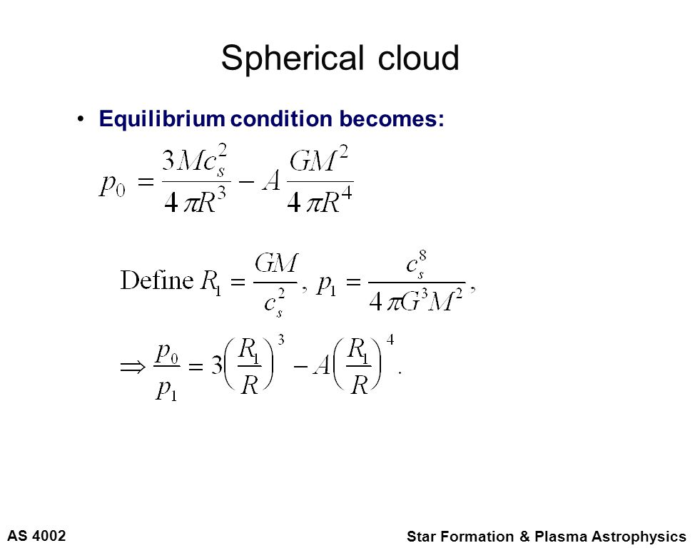 AS 4002 Star Formation & Plasma Astrophysics Spherical cloud Equilibrium condition becomes: