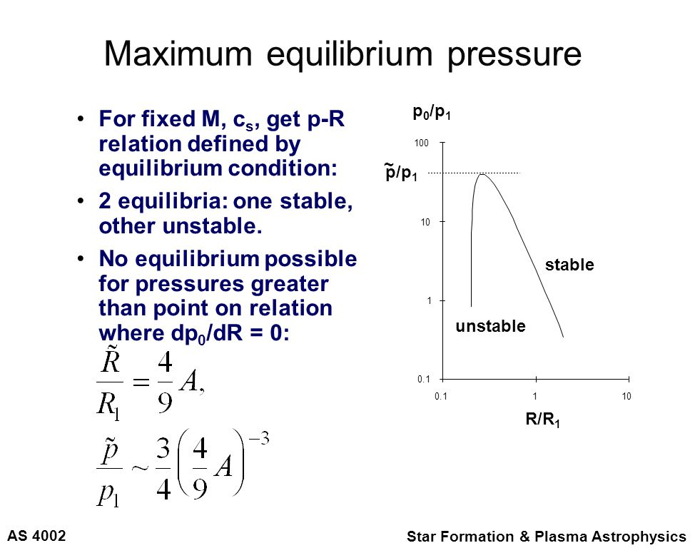 AS 4002 Star Formation & Plasma Astrophysics Maximum equilibrium pressure For fixed M, c s, get p-R relation defined by equilibrium condition: 2 equilibria: one stable, other unstable.