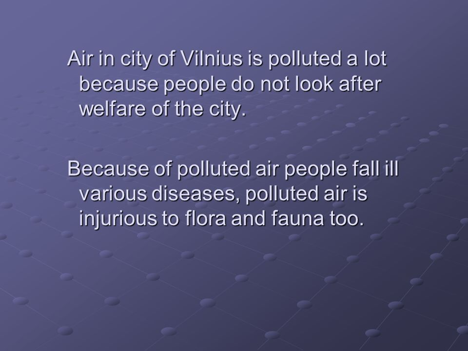 Air in city of Vilnius is polluted a lot because people do not look after welfare of the city. Because of polluted air people fall ill various disease