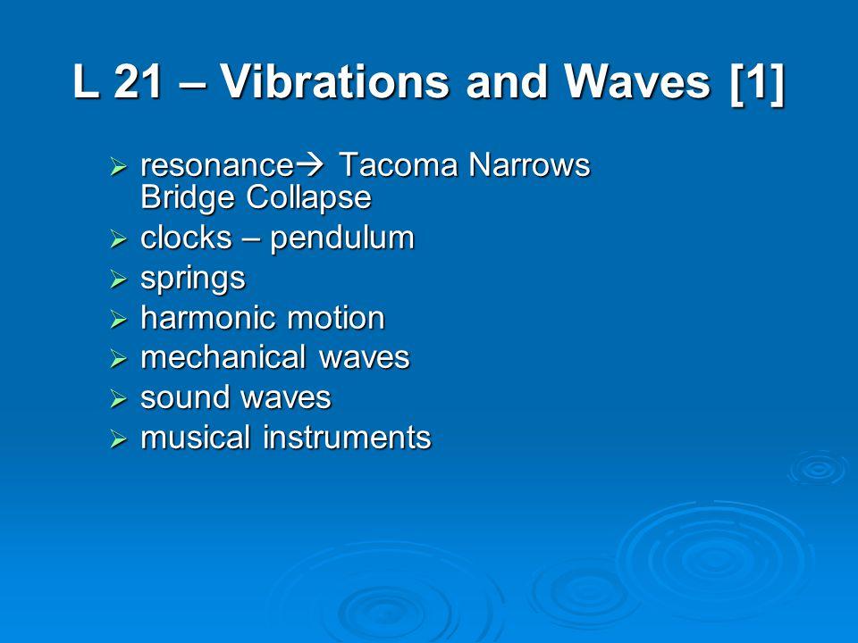 L 21 – Vibrations and Waves [1]  resonance  Tacoma Narrows Bridge Collapse  clocks – pendulum  springs  harmonic motion  mechanical waves  sound waves  musical instruments