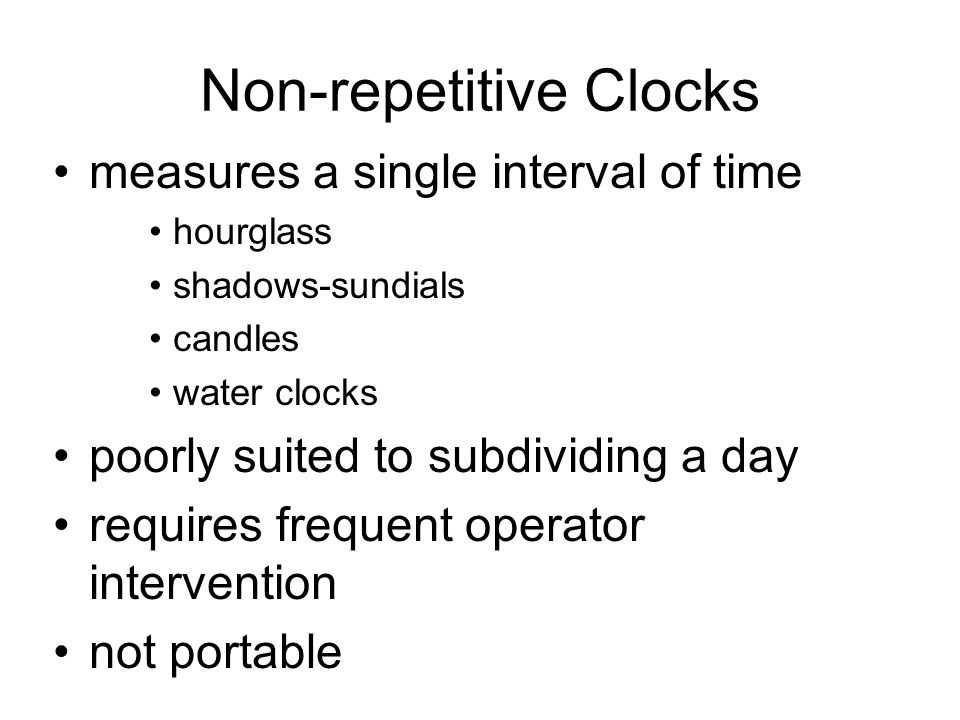 Non-repetitive Clocks measures a single interval of time hourglass shadows-sundials candles water clocks poorly suited to subdividing a day requires frequent operator intervention not portable