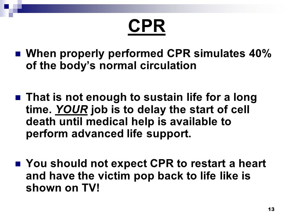 13 When properly performed CPR simulates 40% of the body's normal circulation That is not enough to sustain life for a long time.