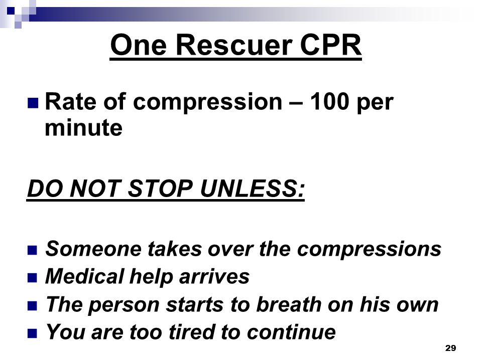29 One Rescuer CPR Rate of compression – 100 per minute DO NOT STOP UNLESS: Someone takes over the compressions Medical help arrives The person starts to breath on his own You are too tired to continue 29