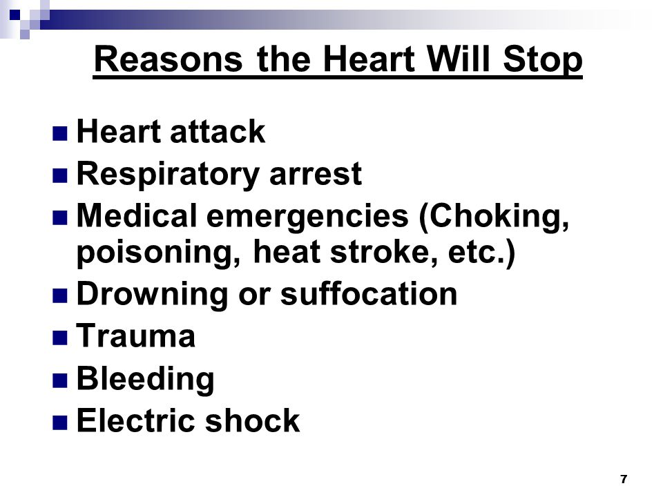 7 Reasons the Heart Will Stop Heart attack Respiratory arrest Medical emergencies (Choking, poisoning, heat stroke, etc.) Drowning or suffocation Trauma Bleeding Electric shock 7