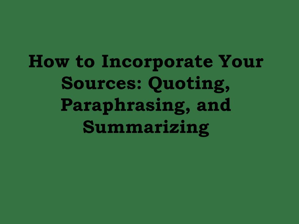 How do you get sources into your essay? Quoting Paraphrasing Summarizing