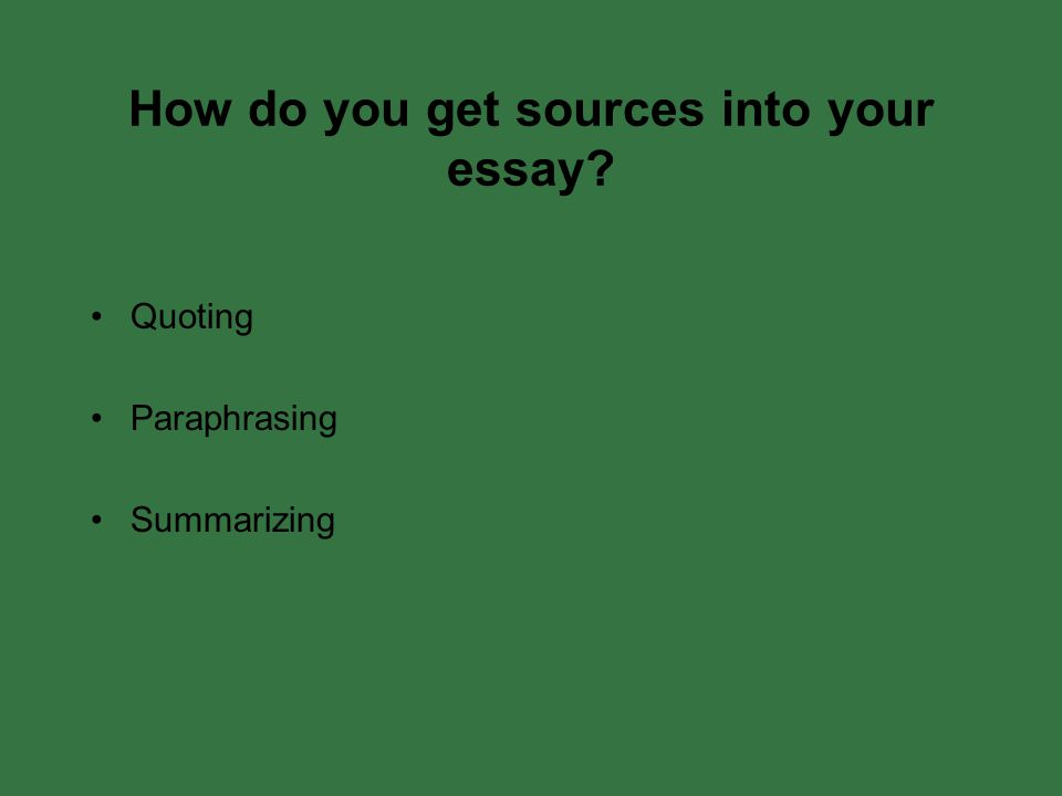 How do you get sources into your essay Quoting Paraphrasing Summarizing