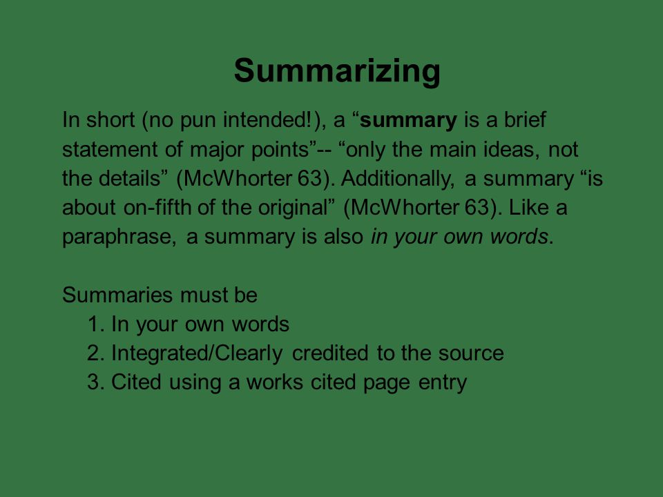 Summarizing In short (no pun intended!), a summary is a brief statement of major points -- only the main ideas, not the details (McWhorter 63).